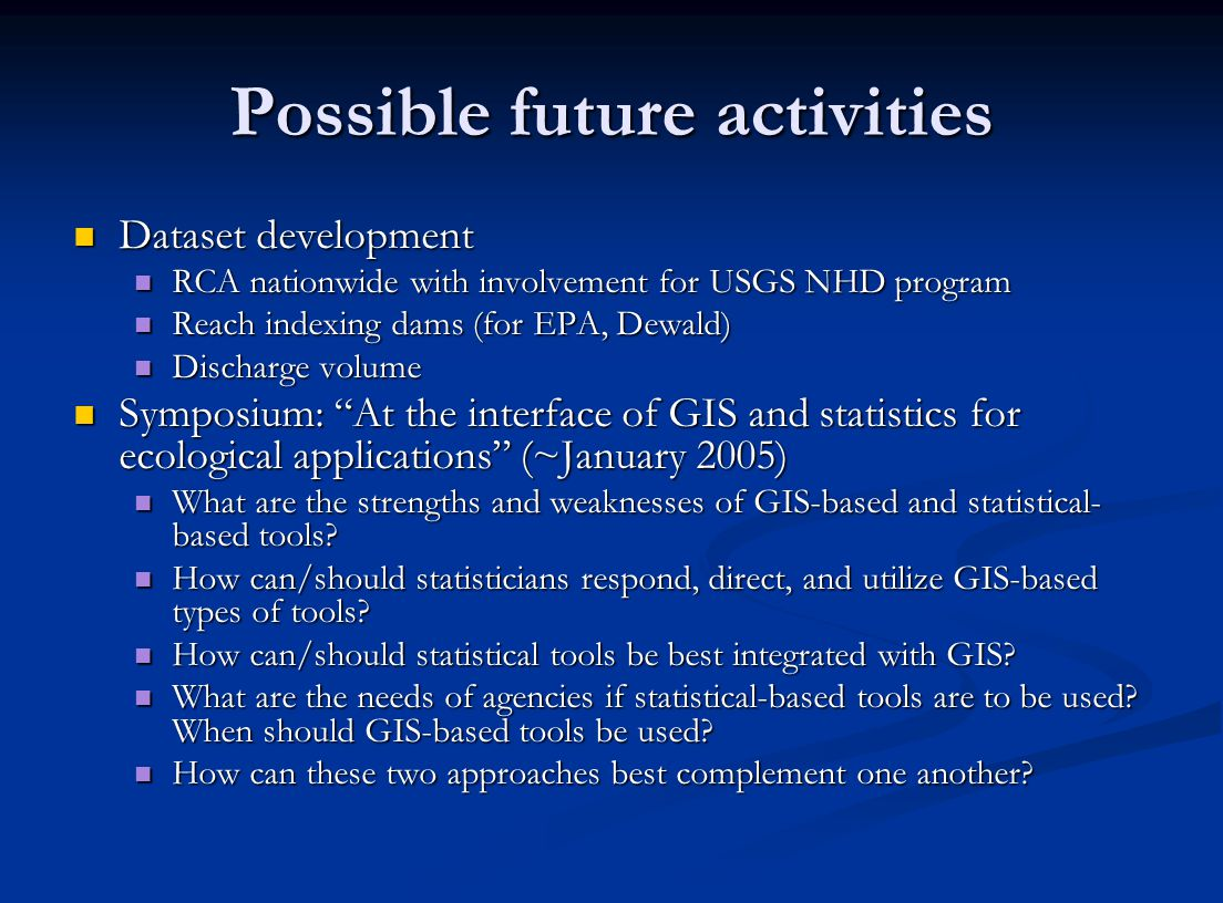 Possible future activities Dataset development Dataset development RCA nationwide with involvement for USGS NHD program RCA nationwide with involvement for USGS NHD program Reach indexing dams (for EPA, Dewald) Reach indexing dams (for EPA, Dewald) Discharge volume Discharge volume Symposium: At the interface of GIS and statistics for ecological applications (~January 2005) Symposium: At the interface of GIS and statistics for ecological applications (~January 2005) What are the strengths and weaknesses of GIS-based and statistical- based tools.