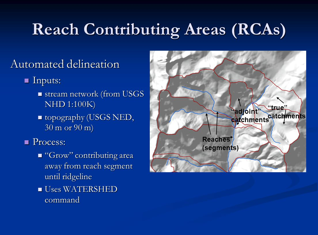 Reach Contributing Areas (RCAs) Automated delineation Inputs: Inputs: stream network (from USGS NHD 1:100K) stream network (from USGS NHD 1:100K) topography (USGS NED, 30 m or 90 m) topography (USGS NED, 30 m or 90 m) Process: Process: Grow contributing area away from reach segment until ridgeline Grow contributing area away from reach segment until ridgeline Uses WATERSHED command Uses WATERSHED command true catchments adjoint catchments Reaches (segments)