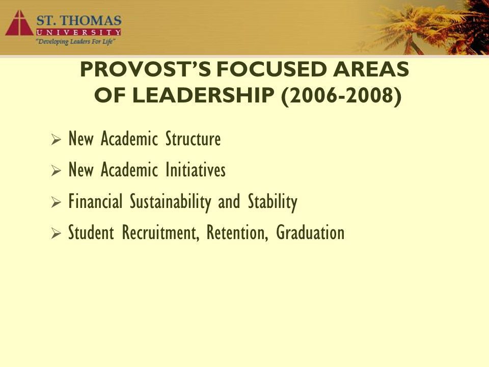 PROVOST'S FOCUSED AREAS OF LEADERSHIP (2006-2008)  New Academic Structure  New Academic Initiatives  Financial Sustainability and Stability  Stude