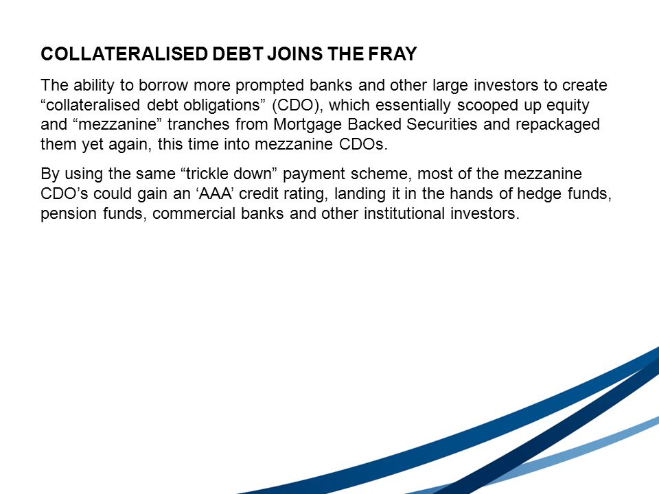 COLLATERALISED DEBT JOINS THE FRAY The ability to borrow more prompted banks and other large investors to create collateralised debt obligations (CDO), which essentially scooped up equity and mezzanine tranches from Mortgage Backed Securities and repackaged them yet again, this time into mezzanine CDOs.