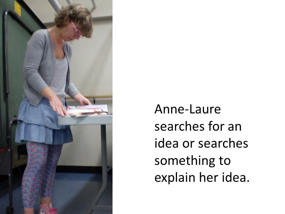 Anne-Laure searches for an idea or searches something to explain her idea.