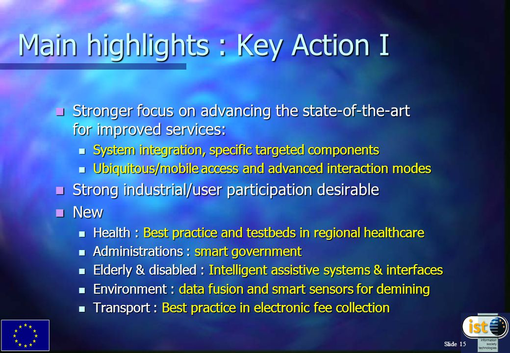 Slide 15 Main highlights : Key Action I Stronger focus on advancing the state-of-the-art for improved services: Stronger focus on advancing the state-of-the-art for improved services: System integration, specific targeted components System integration, specific targeted components Ubiquitous/mobile access and advanced interaction modes Ubiquitous/mobile access and advanced interaction modes Strong industrial/user participation desirable Strong industrial/user participation desirable New New Health : Best practice and testbeds in regional healthcare Health : Best practice and testbeds in regional healthcare Administrations : smart government Administrations : smart government Elderly & disabled : Intelligent assistive systems & interfaces Elderly & disabled : Intelligent assistive systems & interfaces Environment : data fusion and smart sensors for demining Environment : data fusion and smart sensors for demining Transport : Best practice in electronic fee collection Transport : Best practice in electronic fee collection