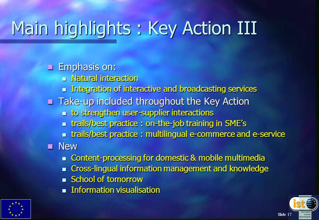 Slide 17 Main highlights : Key Action III Emphasis on: Emphasis on: Natural interaction Natural interaction Integration of interactive and broadcasting services Integration of interactive and broadcasting services Take-up included throughout the Key Action Take-up included throughout the Key Action to strengthen user-supplier interactions to strengthen user-supplier interactions trails/best practice : on-the-job training in SME's trails/best practice : on-the-job training in SME's trails/best practice : multilingual e-commerce and e-service trails/best practice : multilingual e-commerce and e-service New New Content-processing for domestic & mobile multimedia Content-processing for domestic & mobile multimedia Cross-lingual information management and knowledge Cross-lingual information management and knowledge School of tomorrow School of tomorrow Information visualisation Information visualisation