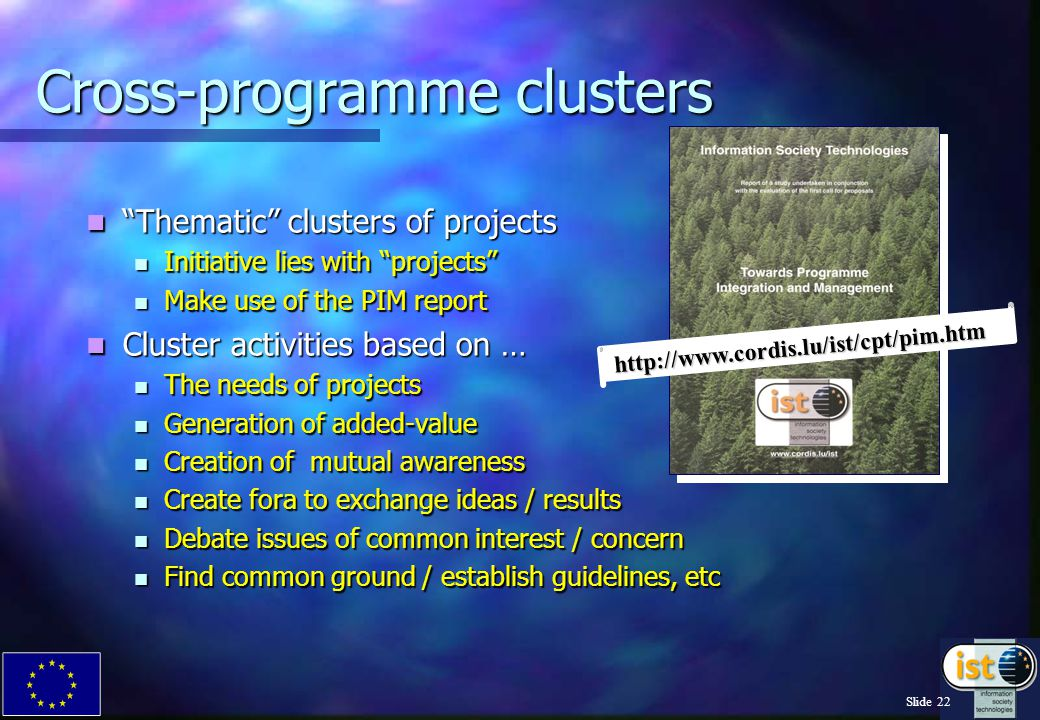 Slide 22 Cross-programme clusters Thematic clusters of projects Thematic clusters of projects Initiative lies with projects Initiative lies with projects Make use of the PIM report Make use of the PIM report Cluster activities based on … Cluster activities based on … The needs of projects The needs of projects Generation of added-value Generation of added-value Creation of mutual awareness Creation of mutual awareness Create fora to exchange ideas / results Create fora to exchange ideas / results Debate issues of common interest / concern Debate issues of common interest / concern Find common ground / establish guidelines, etc Find common ground / establish guidelines, etc http://www.cordis.lu/ist/cpt/pim.htm