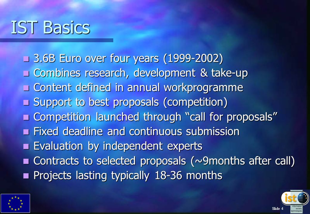 Slide 4 IST Basics 3.6B Euro over four years (1999-2002) 3.6B Euro over four years (1999-2002) Combines research, development & take-up Combines research, development & take-up Content defined in annual workprogramme Content defined in annual workprogramme Support to best proposals (competition) Support to best proposals (competition) Competition launched through call for proposals Competition launched through call for proposals Fixed deadline and continuous submission Fixed deadline and continuous submission Evaluation by independent experts Evaluation by independent experts Contracts to selected proposals (~9months after call) Contracts to selected proposals (~9months after call) Projects lasting typically 18-36 months Projects lasting typically 18-36 months
