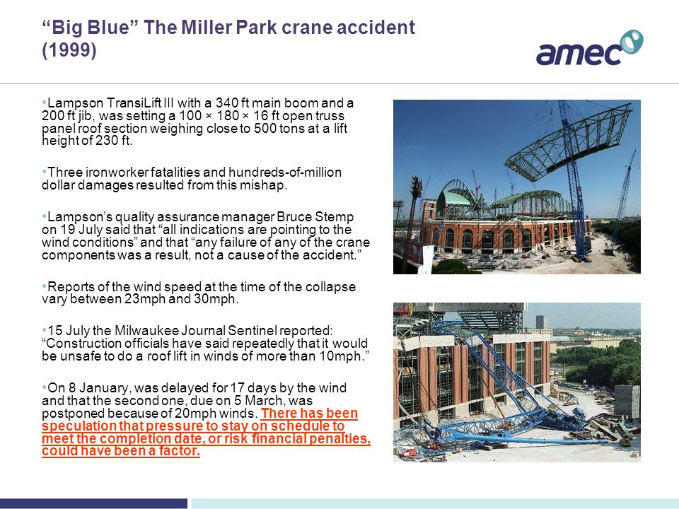Big Blue The Miller Park crane accident (1999) Lampson TransiLift III with a 340 ft main boom and a 200 ft jib, was setting a 100 × 180 × 16 ft open truss panel roof section weighing close to 500 tons at a lift height of 230 ft.