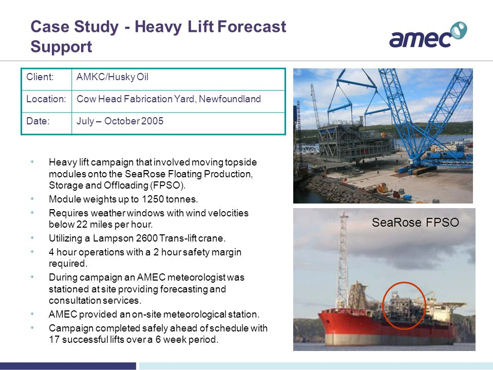 Case Study - Heavy Lift Forecast Support Client:AMKC/Husky Oil Location:Cow Head Fabrication Yard, Newfoundland Date:July – October 2005 Heavy lift campaign that involved moving topside modules onto the SeaRose Floating Production, Storage and Offloading (FPSO).