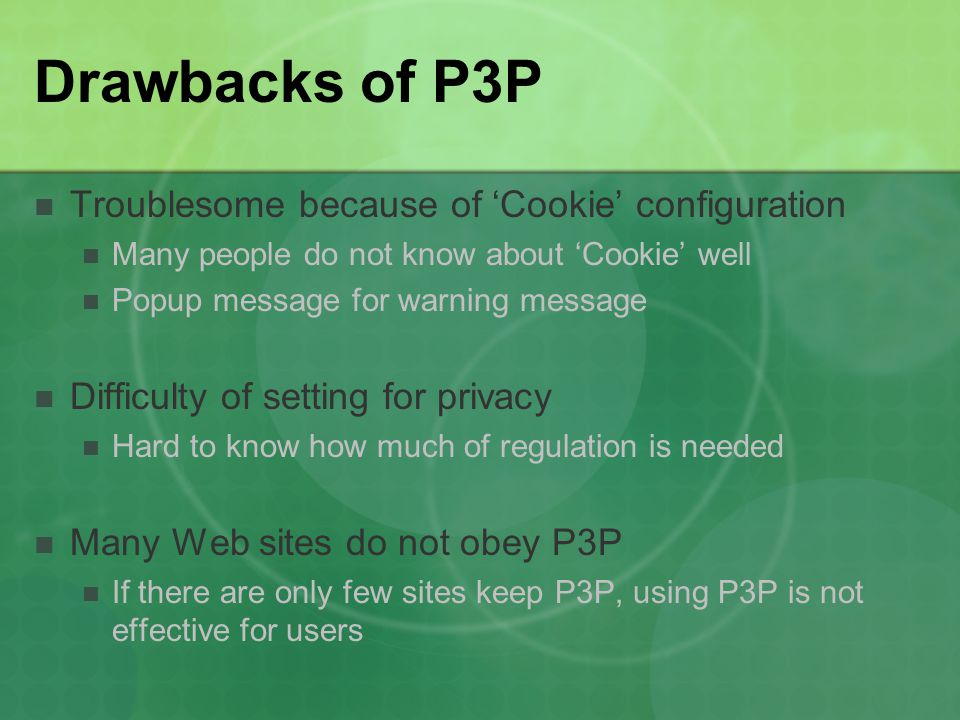 Drawbacks of P3P Troublesome because of 'Cookie' configuration Many people do not know about 'Cookie' well Popup message for warning message Difficult