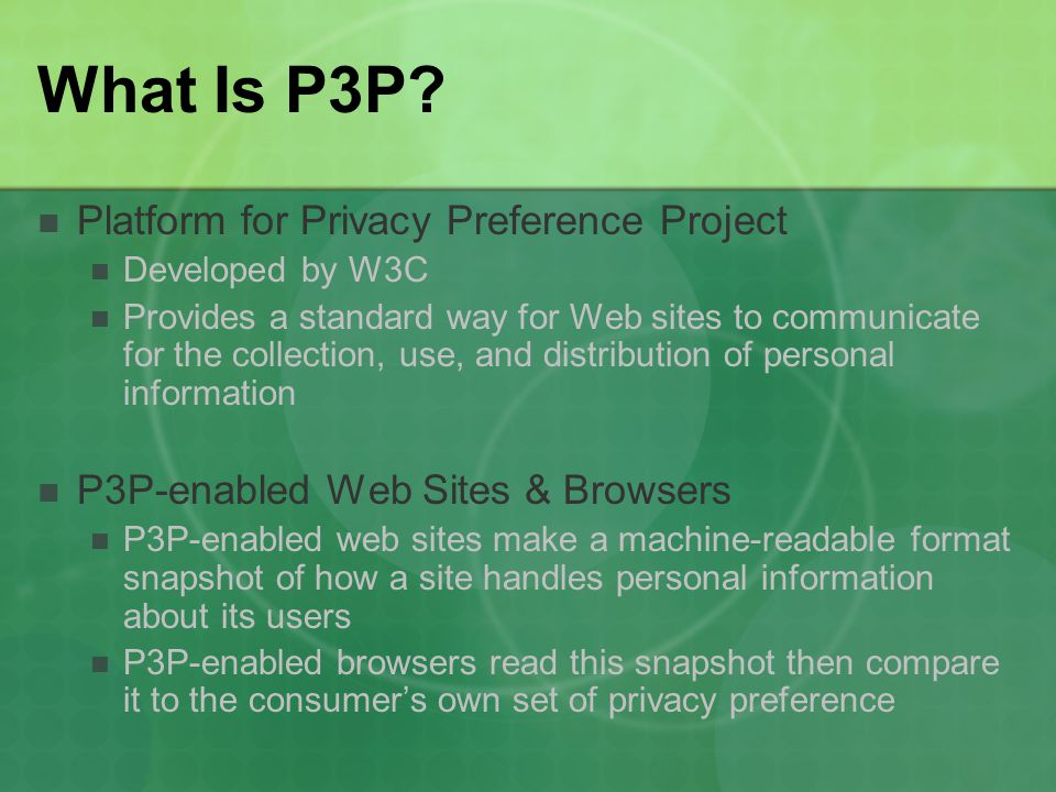 What Is P3P? Platform for Privacy Preference Project Developed by W3C Provides a standard way for Web sites to communicate for the collection, use, an