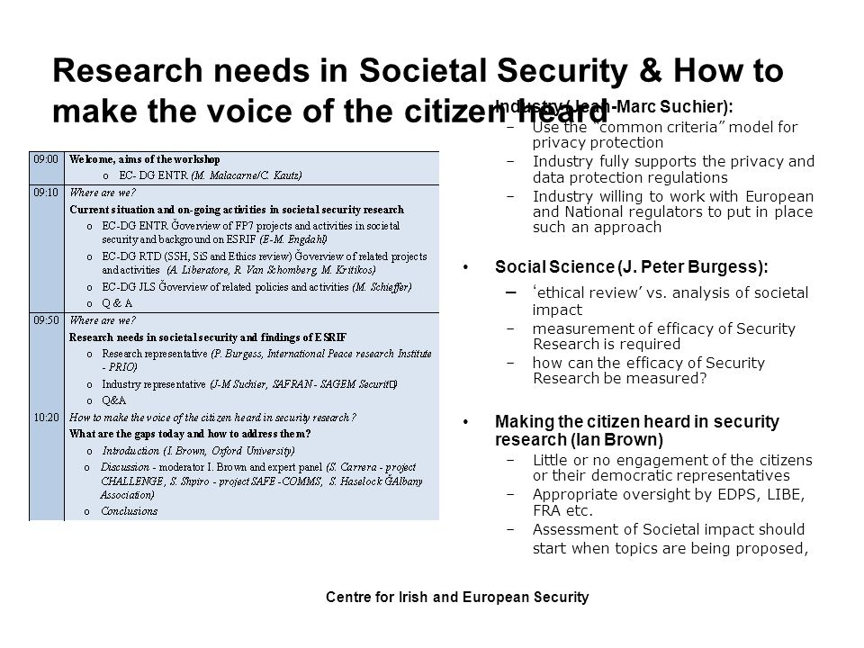 Centre for Irish and European Security Conclusions following parallel sessions: (1) Security research in support of Societal resilience and Trust –Better understanding of group behaviour in crisis situation –Better understanding of (security) knowledge acquisition (and its impact on political decision making) –Better understanding of security- relevant learning processes ( lessons learned ): individual & collective; gaming –Better understanding of the role of community leaders (vs.