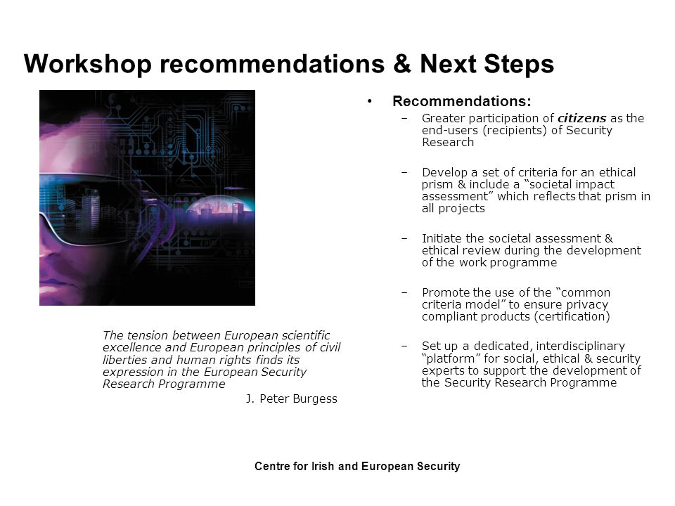 Centre for Irish and European Security Workshop recommendations & Next Steps Recommendations: –Greater participation of citizens as the end-users (rec