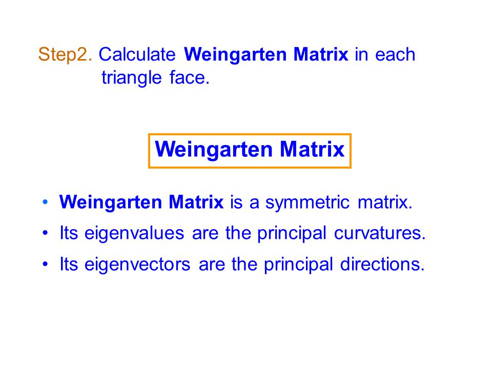 Weingarten Matrix is a symmetric matrix. Its eigenvalues are the principal curvatures.