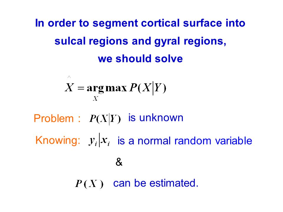 In order to segment cortical surface into sulcal regions and gyral regions, we should solve Problem : is unknown Knowing: is a normal random variable & can be estimated.