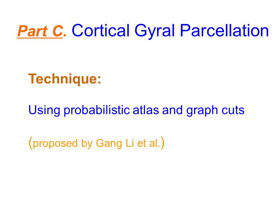 Part C. Cortical Gyral Parcellation Technique: Using probabilistic atlas and graph cuts ( proposed by Gang Li et al. )