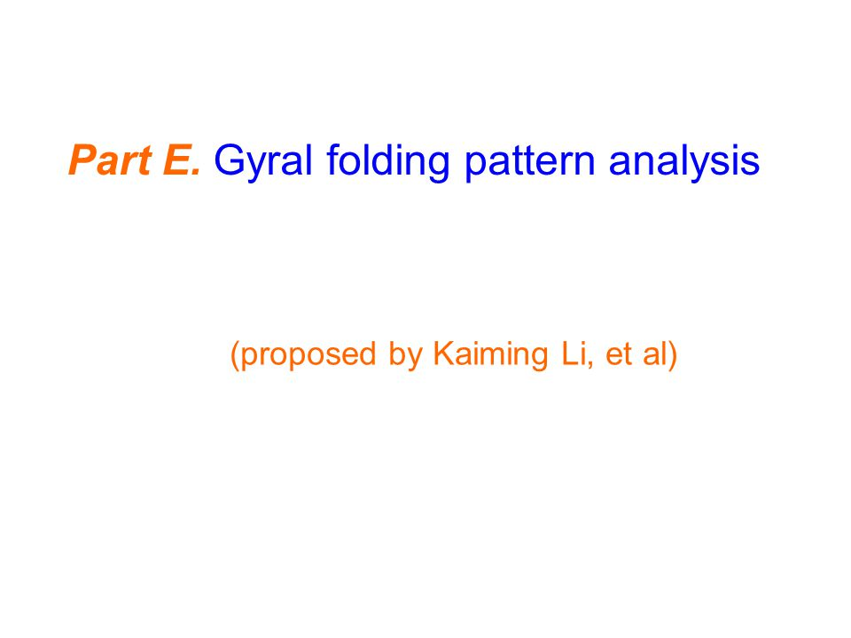 (proposed by Kaiming Li, et al) Part E. Gyral folding pattern analysis
