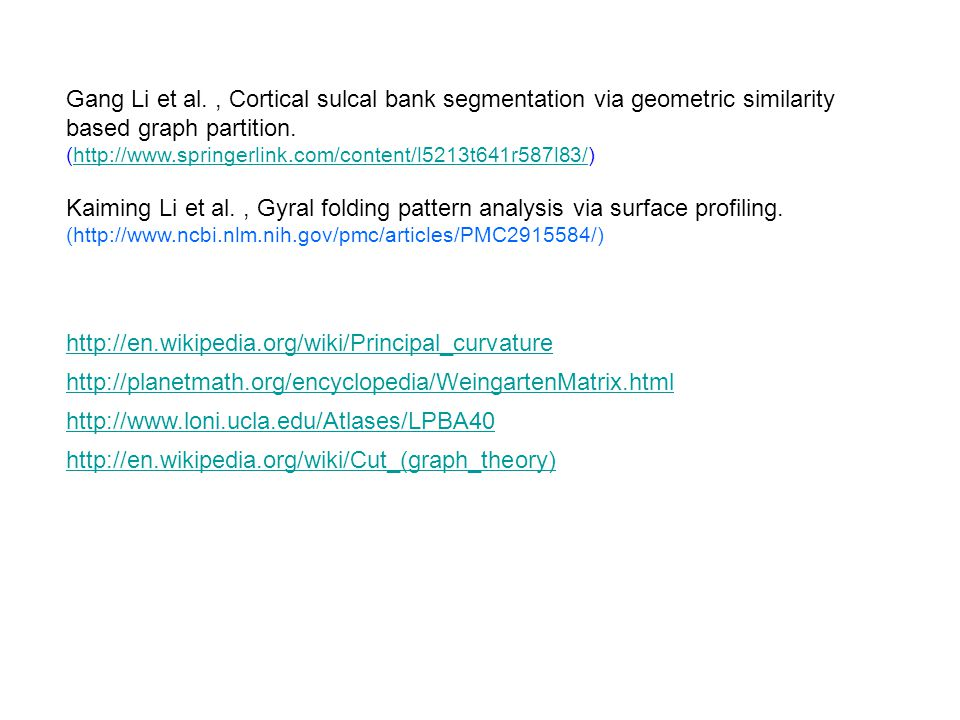 http://en.wikipedia.org/wiki/Principal_curvature http://planetmath.org/encyclopedia/WeingartenMatrix.html http://www.loni.ucla.edu/Atlases/LPBA40 http://en.wikipedia.org/wiki/Cut_(graph_theory) Gang Li et al., Cortical sulcal bank segmentation via geometric similarity based graph partition.