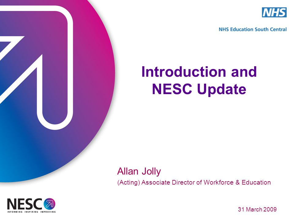 31 March 2009 Introduction and NESC Update Allan Jolly (Acting) Associate Director of Workforce & Education