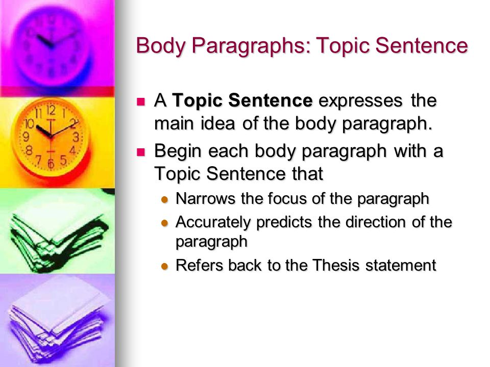 Body Paragraphs: Topic Sentence A Topic Sentence expresses the main idea of the body paragraph.