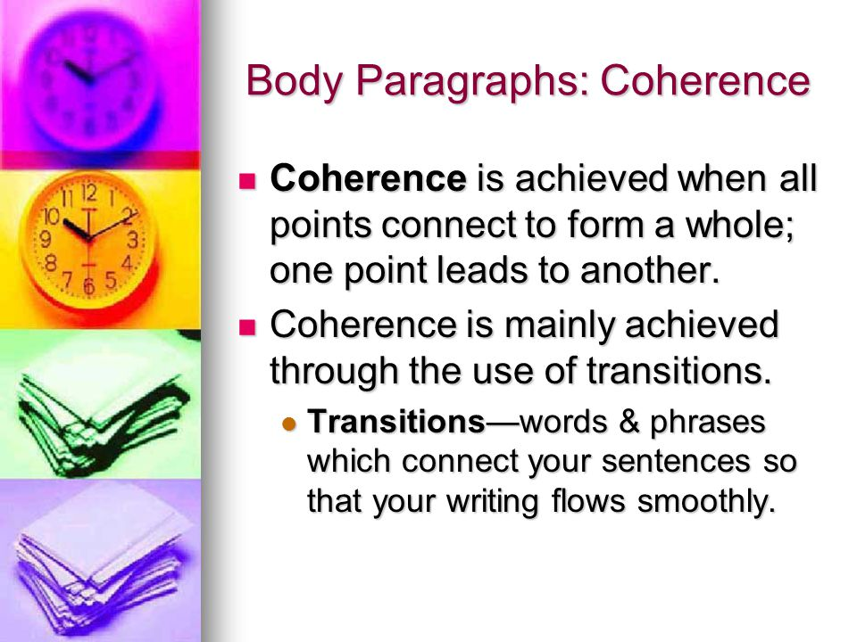 Body Paragraphs: Coherence Coherence is achieved when all points connect to form a whole; one point leads to another.