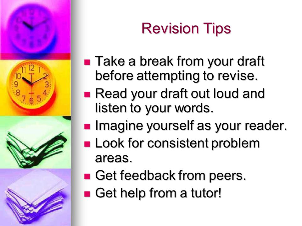 Revision Tips Take a break from your draft before attempting to revise.