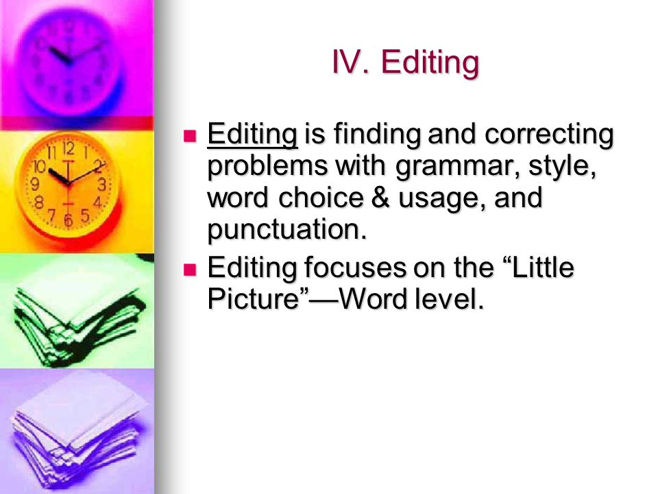 IV. Editing Editing is finding and correcting problems with grammar, style, word choice & usage, and punctuation. Editing is finding and correcting pr