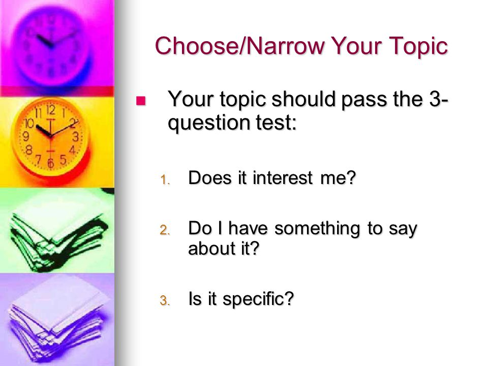 Choose/Narrow Your Topic Your topic should pass the 3- question test: Your topic should pass the 3- question test: 1.
