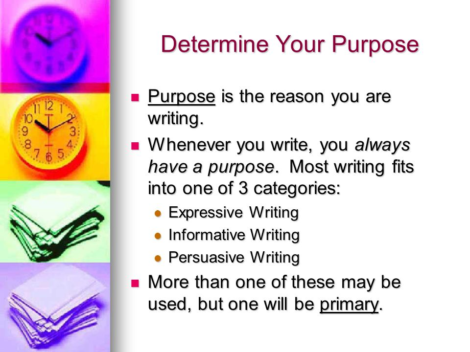 Determine Your Purpose Purpose is the reason you are writing.