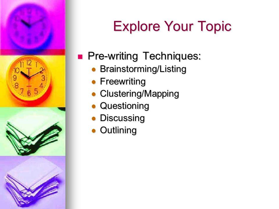 Explore Your Topic Pre-writing Techniques: Pre-writing Techniques: Brainstorming/Listing Brainstorming/Listing Freewriting Freewriting Clustering/Mapping Clustering/Mapping Questioning Questioning Discussing Discussing Outlining Outlining