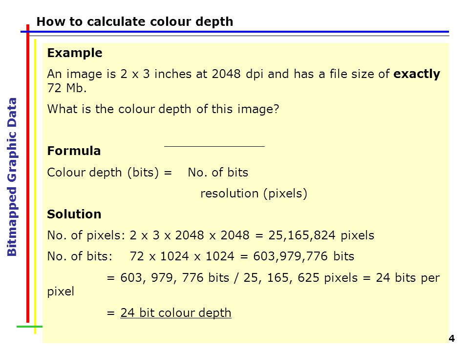 Slide 24 Bitmapped Graphic Data How to calculate colour depth Example An image is 2 x 3 inches at 2048 dpi and has a file size of exactly 72 Mb. What