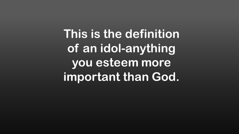 This is the definition of an idol-anything you esteem more important than God.