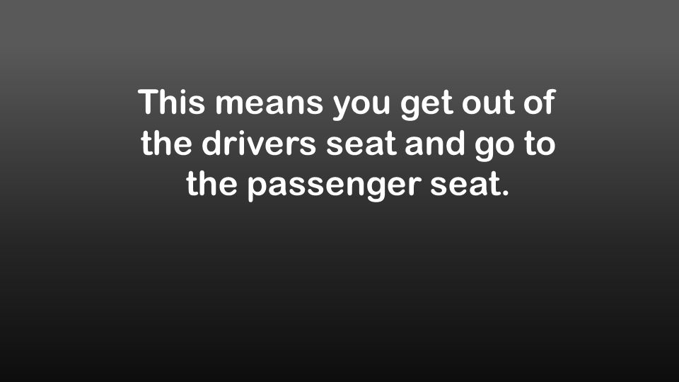 This means you get out of the drivers seat and go to the passenger seat.
