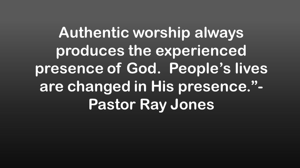 Authentic worship always produces the experienced presence of God.