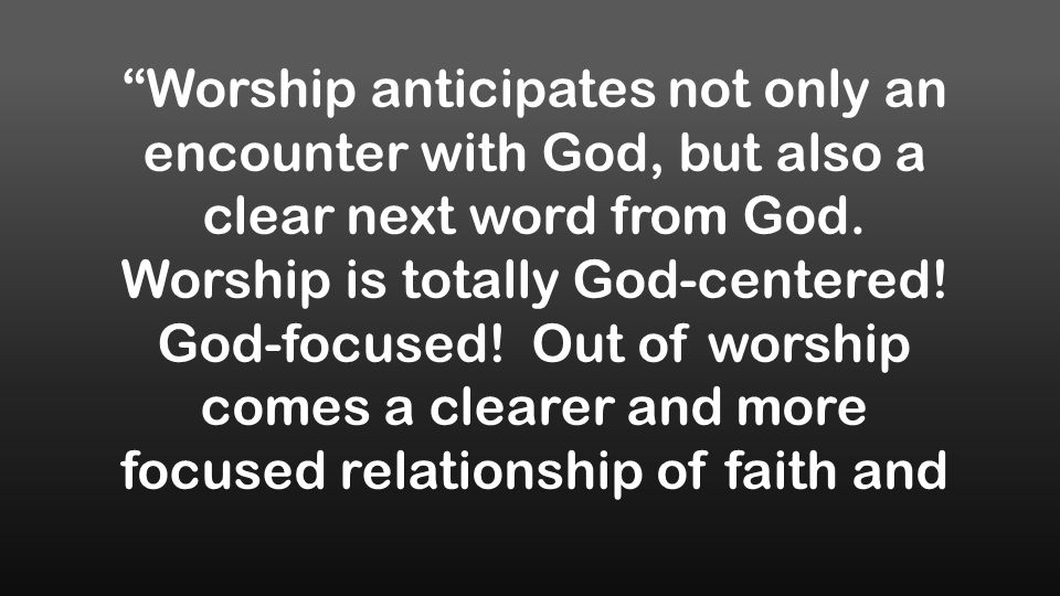 Worship anticipates not only an encounter with God, but also a clear next word from God.