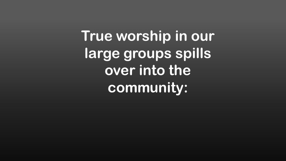True worship in our large groups spills over into the community: