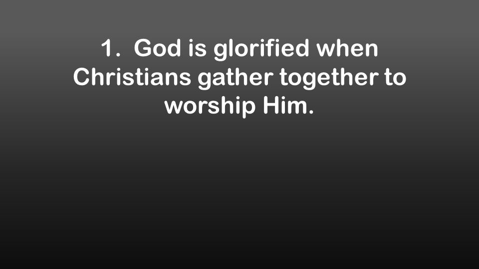 1. God is glorified when Christians gather together to worship Him.
