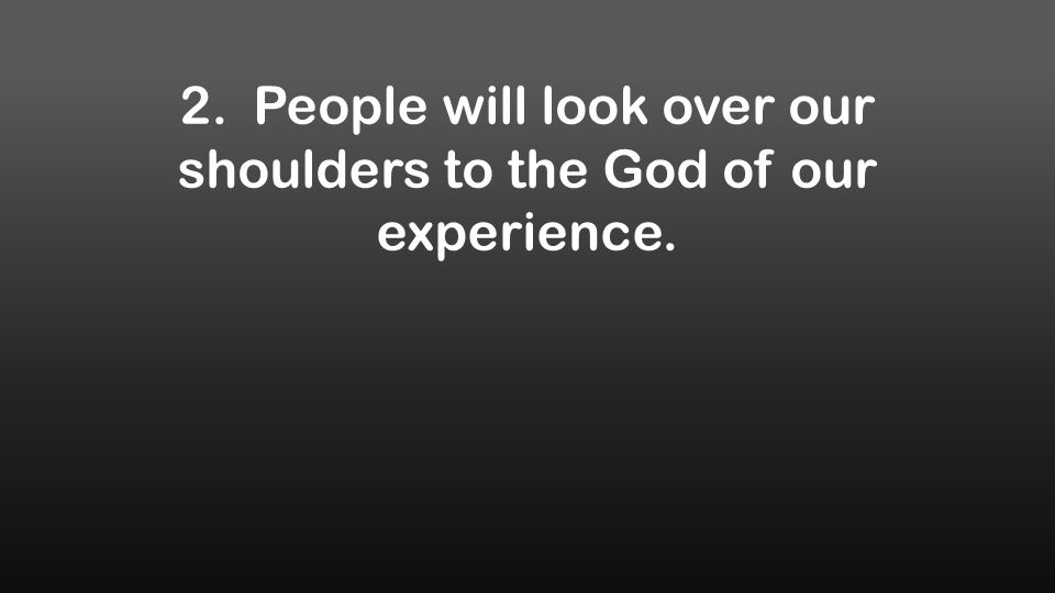 2. People will look over our shoulders to the God of our experience.