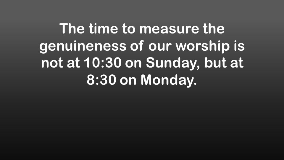 The time to measure the genuineness of our worship is not at 10:30 on Sunday, but at 8:30 on Monday.