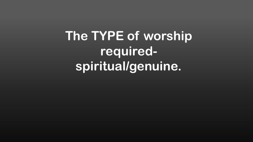 The TYPE of worship required- spiritual/genuine.