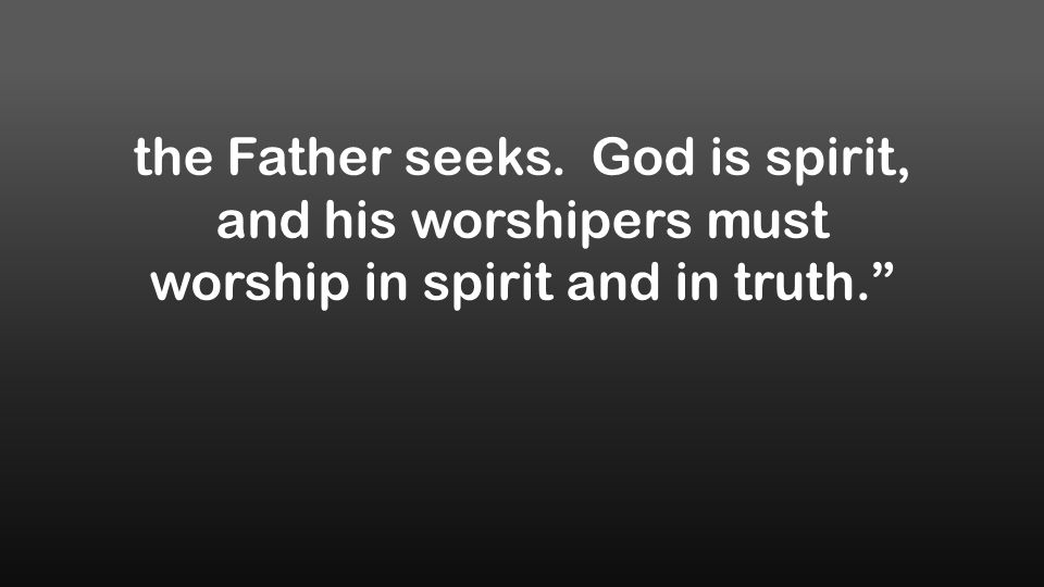 the Father seeks. God is spirit, and his worshipers must worship in spirit and in truth.