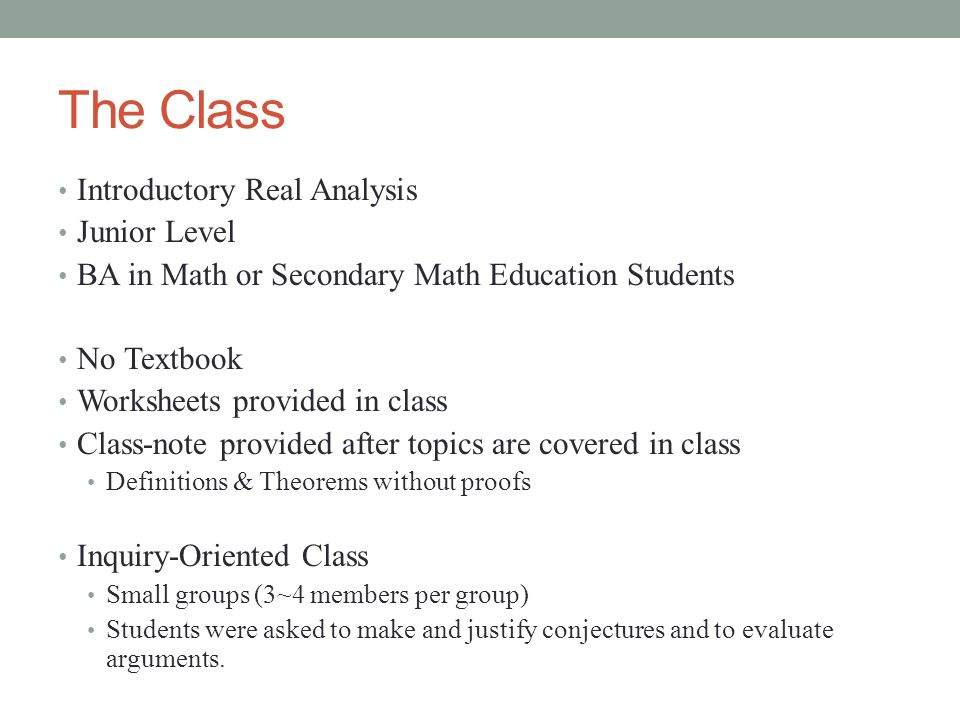 The Class Introductory Real Analysis Junior Level BA in Math or Secondary Math Education Students No Textbook Worksheets provided in class Class-note provided after topics are covered in class Definitions & Theorems without proofs Inquiry-Oriented Class Small groups (3~4 members per group) Students were asked to make and justify conjectures and to evaluate arguments.