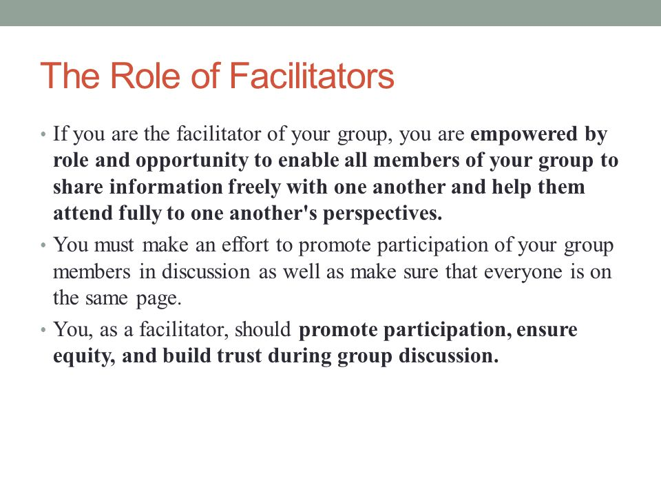 The Role of Facilitators If you are the facilitator of your group, you are empowered by role and opportunity to enable all members of your group to share information freely with one another and help them attend fully to one another s perspectives.