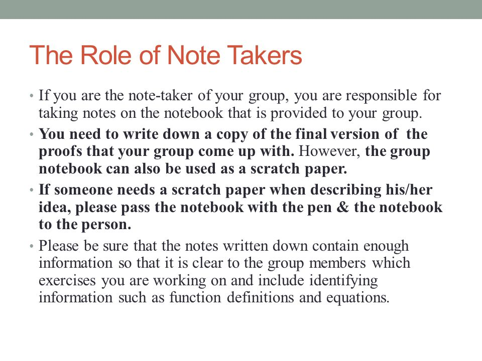 The Role of Note Takers If you are the note-taker of your group, you are responsible for taking notes on the notebook that is provided to your group.