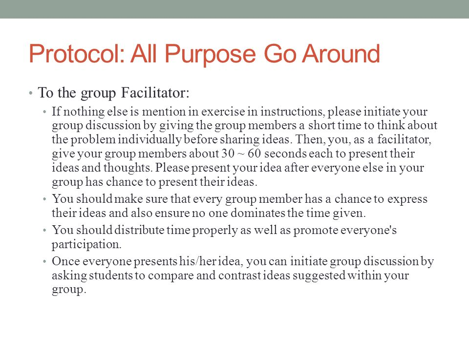 Protocol: All Purpose Go Around To the group Facilitator: If nothing else is mention in exercise in instructions, please initiate your group discussion by giving the group members a short time to think about the problem individually before sharing ideas.