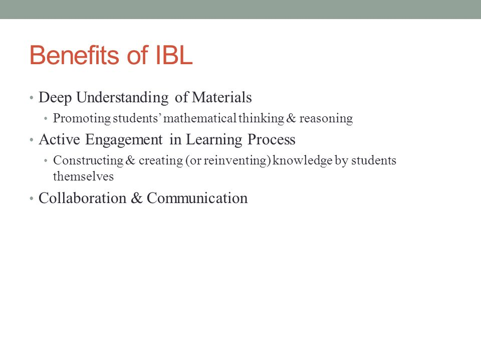 Benefits of IBL Deep Understanding of Materials Promoting students' mathematical thinking & reasoning Active Engagement in Learning Process Constructing & creating (or reinventing) knowledge by students themselves Collaboration & Communication