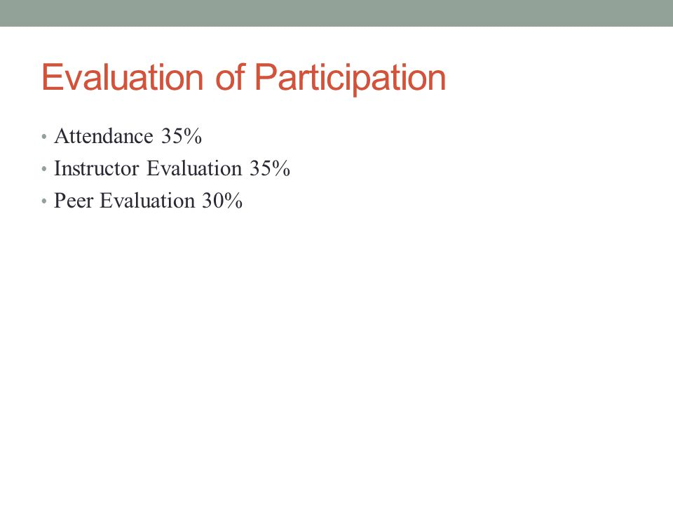 Evaluation of Participation Attendance 35% Instructor Evaluation 35% Peer Evaluation 30%