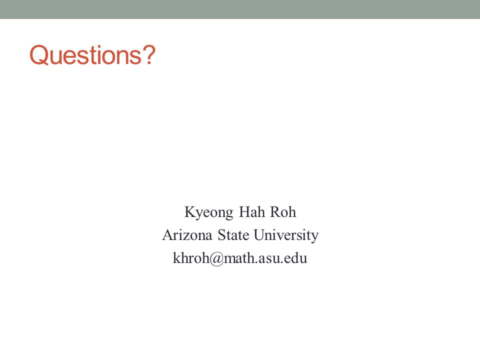 Questions Kyeong Hah Roh Arizona State University khroh@math.asu.edu