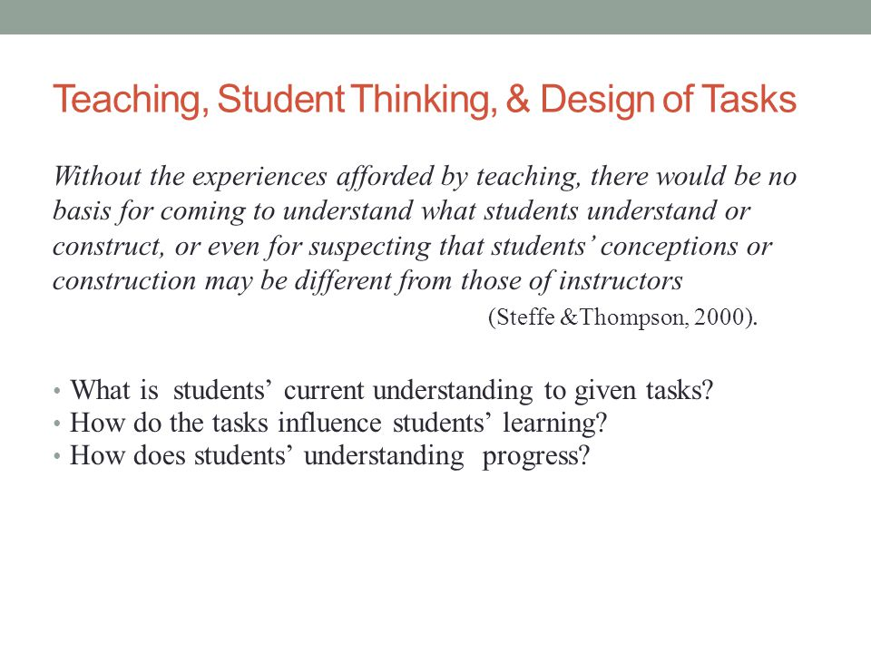 Teaching, Student Thinking, & Design of Tasks Without the experiences afforded by teaching, there would be no basis for coming to understand what students understand or construct, or even for suspecting that students' conceptions or construction may be different from those of instructors (Steffe &Thompson, 2000).