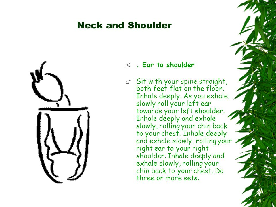 Neck and Shoulder . Ear to shoulder  Sit with your spine straight, both feet flat on the floor.