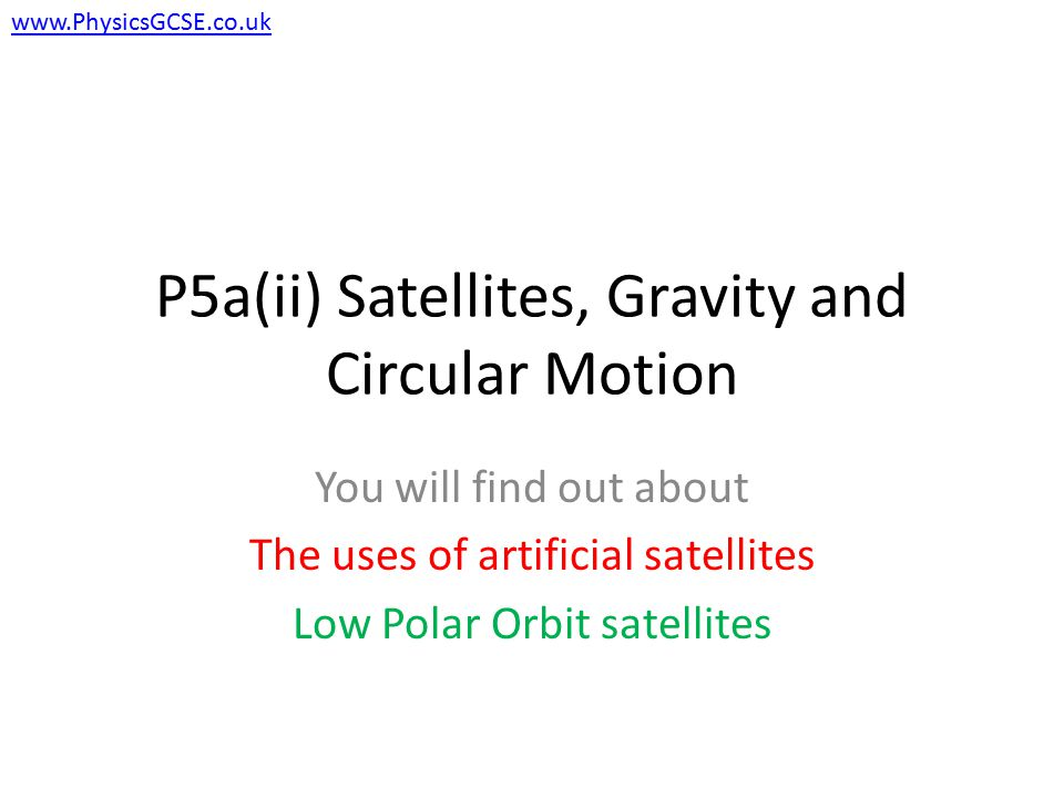 P5a(ii) Satellites, Gravity and Circular Motion You will find out about The uses of artificial satellites Low Polar Orbit satellites www.PhysicsGCSE.co.uk