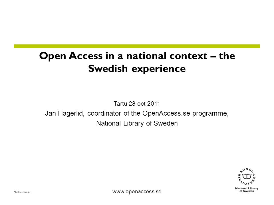 Sidnummer www.openaccess.se Open Access in a national context – the Swedish experience Tartu 28 oct 2011 Jan Hagerlid, coordinator of the OpenAccess.se programme, National Library of Sweden